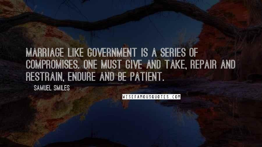 Samuel Smiles quotes: Marriage like government is a series of compromises. One must give and take, repair and restrain, endure and be patient.