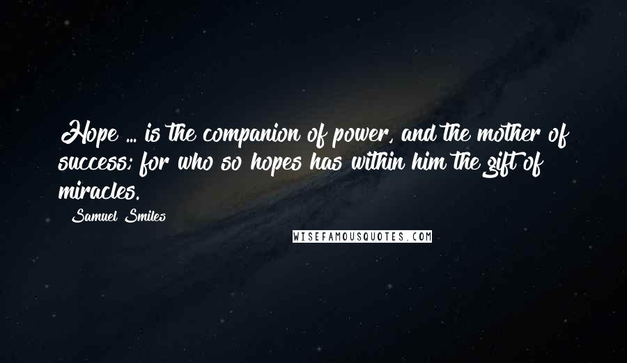 Samuel Smiles quotes: Hope ... is the companion of power, and the mother of success; for who so hopes has within him the gift of miracles.