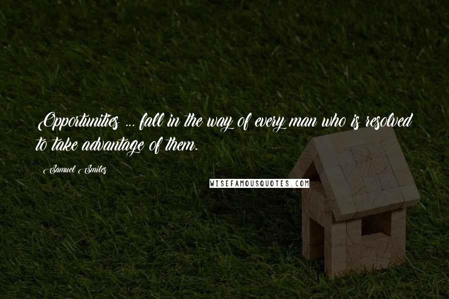 Samuel Smiles quotes: Opportunities ... fall in the way of every man who is resolved to take advantage of them.