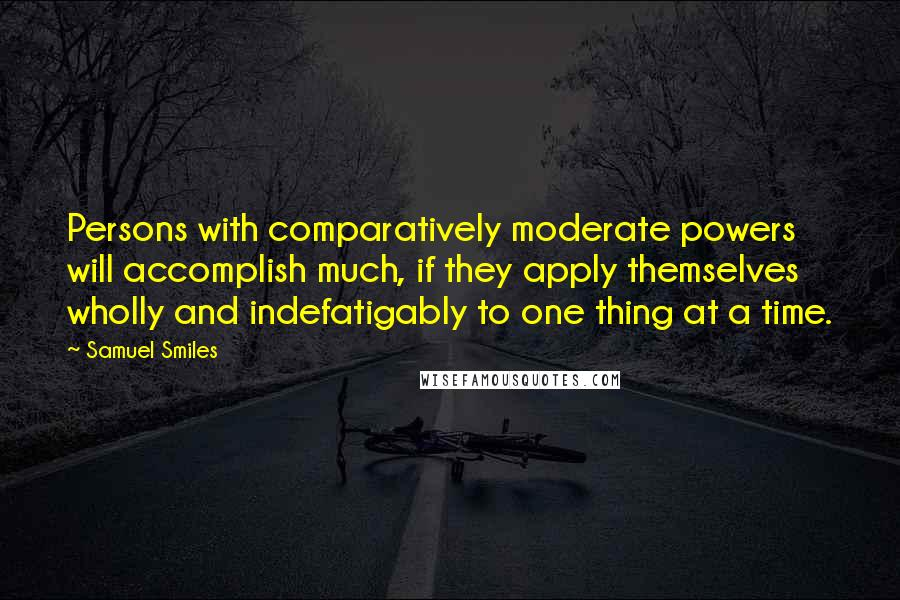 Samuel Smiles quotes: Persons with comparatively moderate powers will accomplish much, if they apply themselves wholly and indefatigably to one thing at a time.
