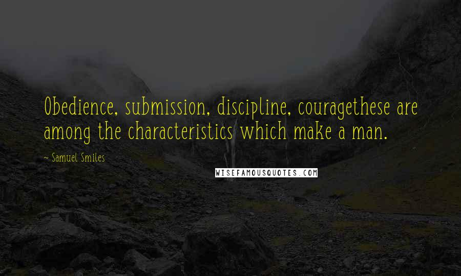 Samuel Smiles quotes: Obedience, submission, discipline, couragethese are among the characteristics which make a man.