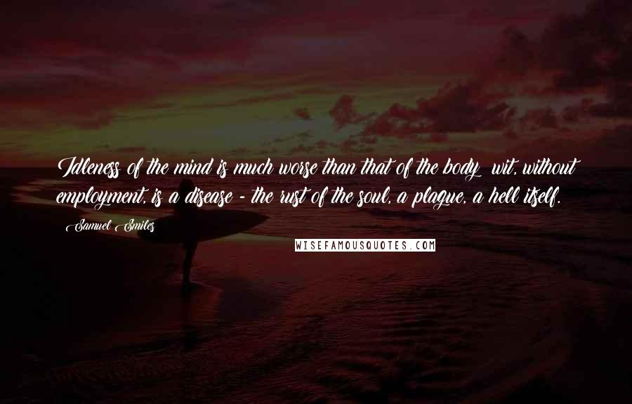 Samuel Smiles quotes: Idleness of the mind is much worse than that of the body: wit, without employment, is a disease - the rust of the soul, a plague, a hell itself.
