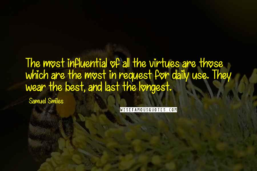 Samuel Smiles quotes: The most influential of all the virtues are those which are the most in request for daily use. They wear the best, and last the longest.