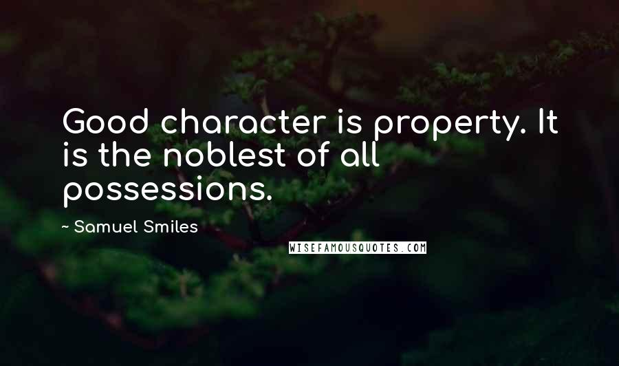 Samuel Smiles quotes: Good character is property. It is the noblest of all possessions.