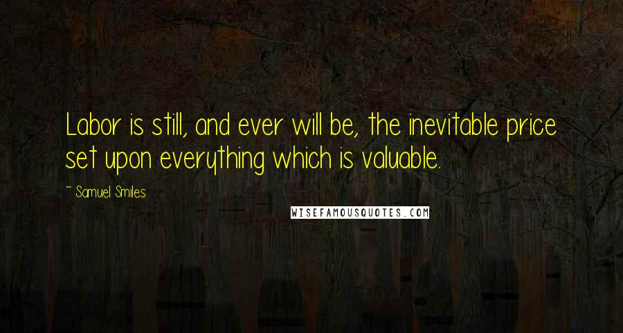 Samuel Smiles quotes: Labor is still, and ever will be, the inevitable price set upon everything which is valuable.
