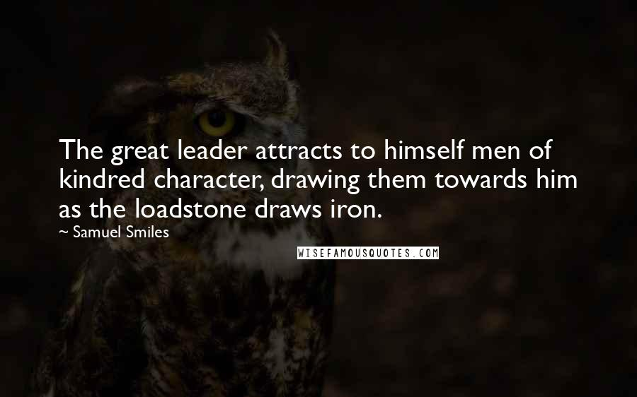 Samuel Smiles quotes: The great leader attracts to himself men of kindred character, drawing them towards him as the loadstone draws iron.