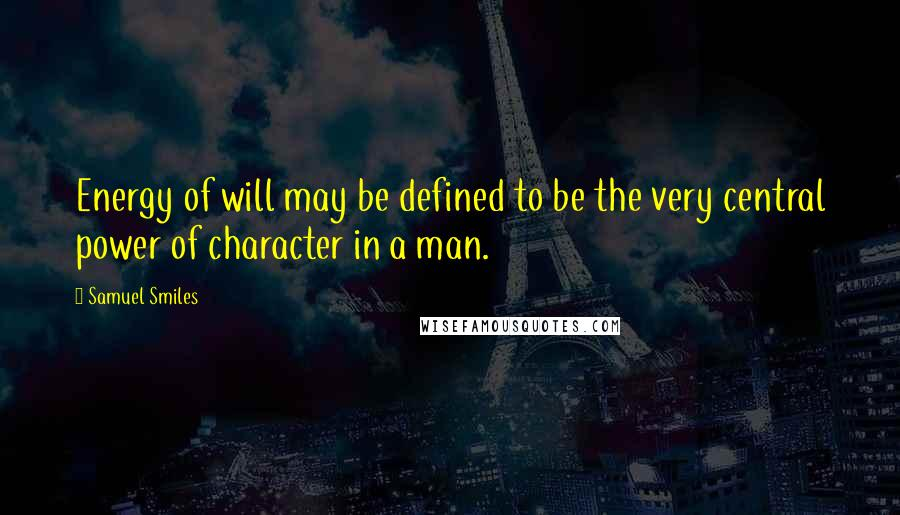 Samuel Smiles quotes: Energy of will may be defined to be the very central power of character in a man.
