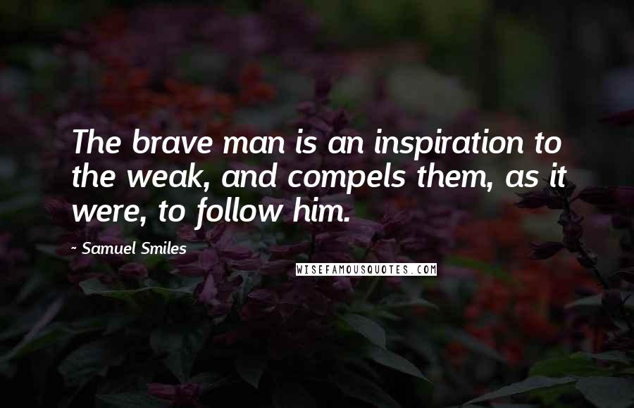 Samuel Smiles quotes: The brave man is an inspiration to the weak, and compels them, as it were, to follow him.