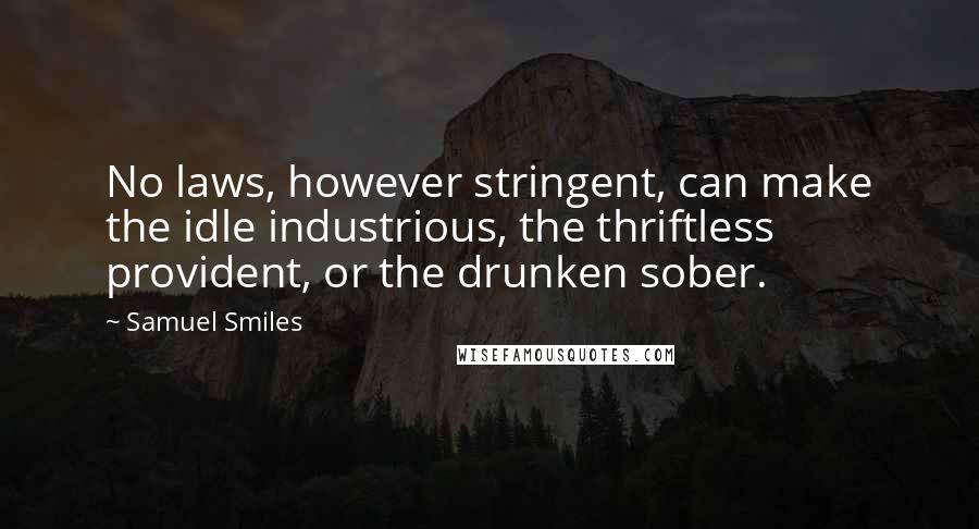 Samuel Smiles quotes: No laws, however stringent, can make the idle industrious, the thriftless provident, or the drunken sober.