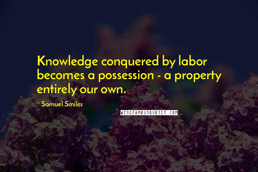 Samuel Smiles quotes: Knowledge conquered by labor becomes a possession - a property entirely our own.