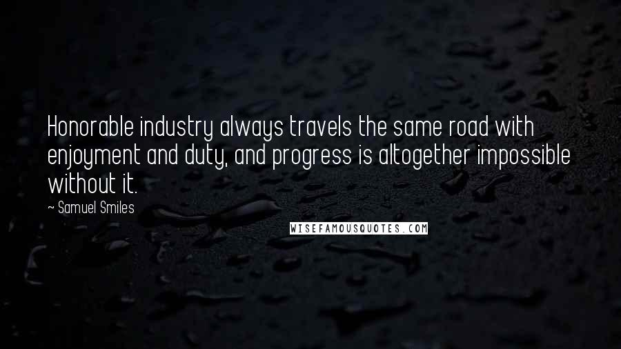 Samuel Smiles quotes: Honorable industry always travels the same road with enjoyment and duty, and progress is altogether impossible without it.