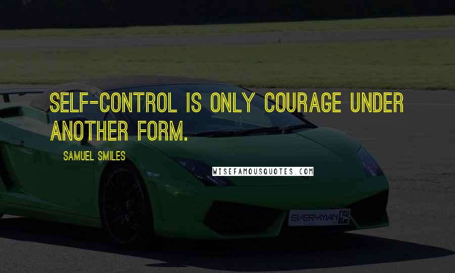 Samuel Smiles quotes: Self-control is only courage under another form.