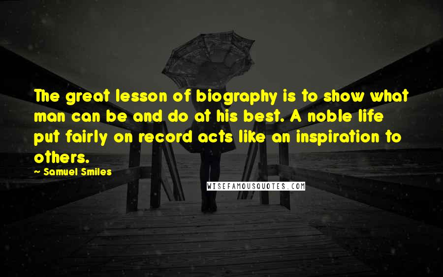 Samuel Smiles quotes: The great lesson of biography is to show what man can be and do at his best. A noble life put fairly on record acts like an inspiration to others.