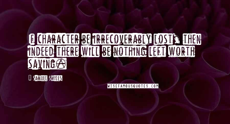 Samuel Smiles quotes: If character be irrecoverably lost, then indeed there will be nothing left worth saving.