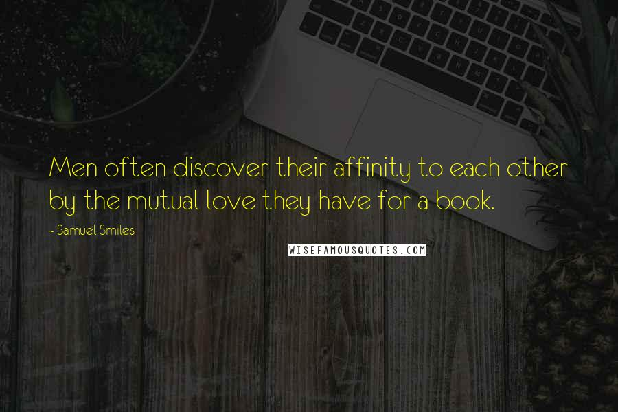 Samuel Smiles quotes: Men often discover their affinity to each other by the mutual love they have for a book.