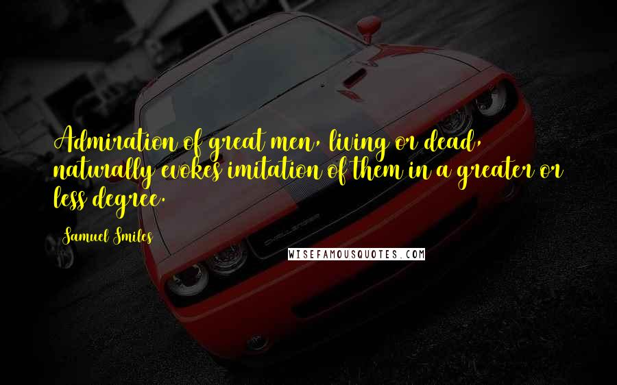 Samuel Smiles quotes: Admiration of great men, living or dead, naturally evokes imitation of them in a greater or less degree.