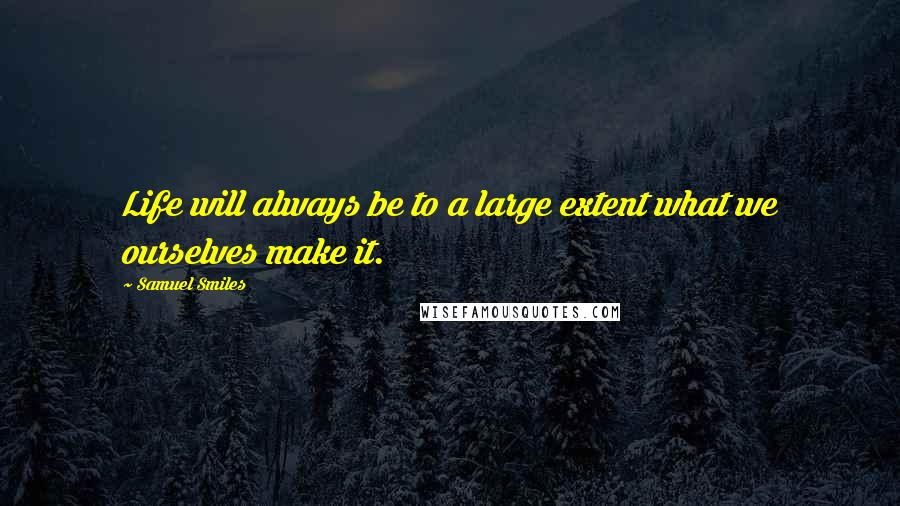 Samuel Smiles quotes: Life will always be to a large extent what we ourselves make it.