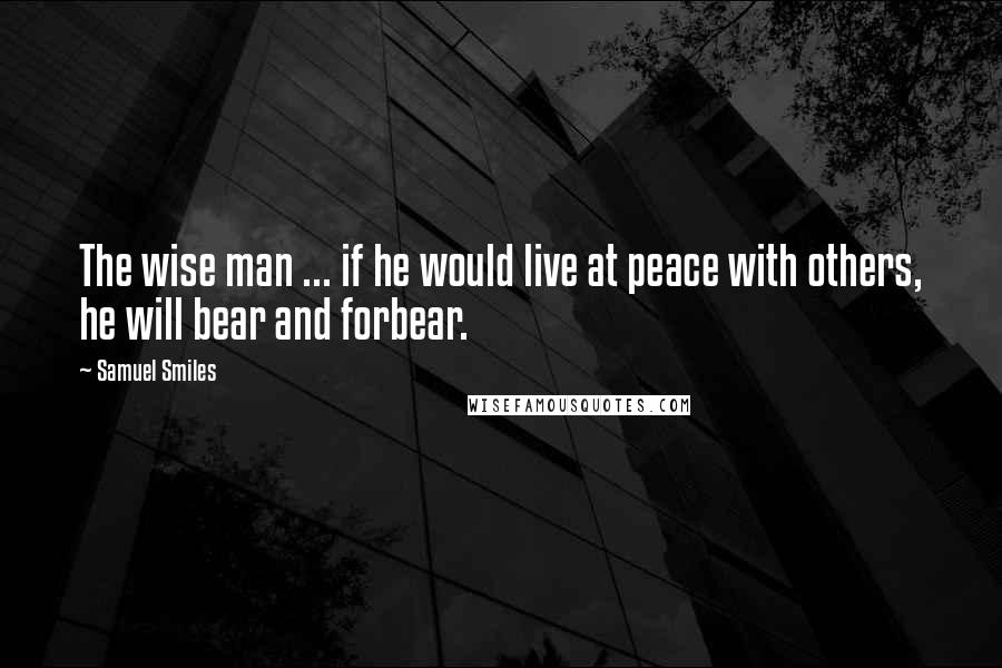 Samuel Smiles quotes: The wise man ... if he would live at peace with others, he will bear and forbear.