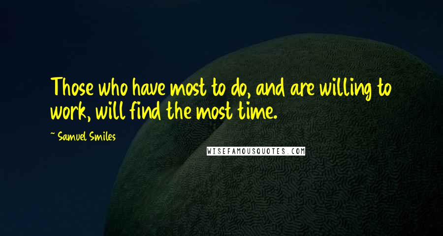 Samuel Smiles quotes: Those who have most to do, and are willing to work, will find the most time.