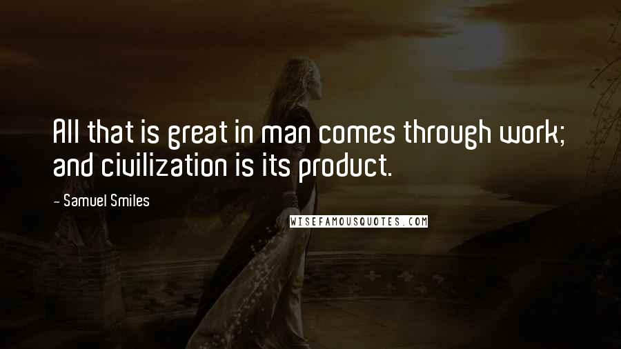 Samuel Smiles quotes: All that is great in man comes through work; and civilization is its product.