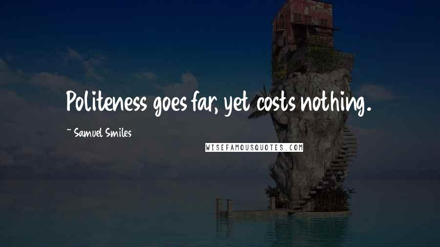 Samuel Smiles quotes: Politeness goes far, yet costs nothing.