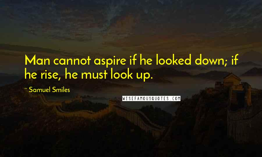 Samuel Smiles quotes: Man cannot aspire if he looked down; if he rise, he must look up.