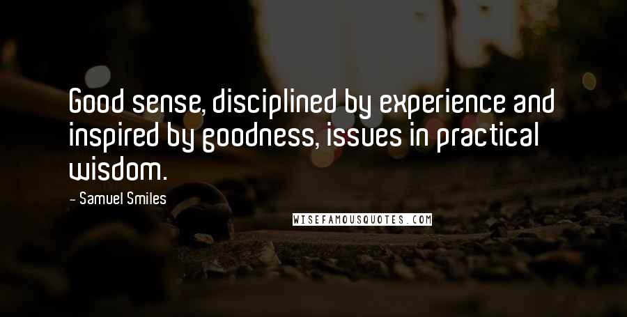 Samuel Smiles quotes: Good sense, disciplined by experience and inspired by goodness, issues in practical wisdom.