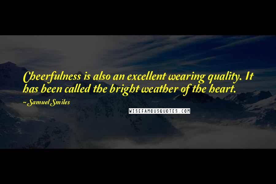Samuel Smiles quotes: Cheerfulness is also an excellent wearing quality. It has been called the bright weather of the heart.