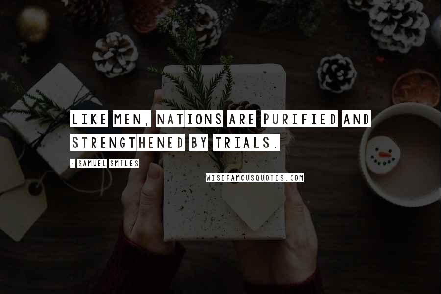 Samuel Smiles quotes: Like men, nations are purified and strengthened by trials.