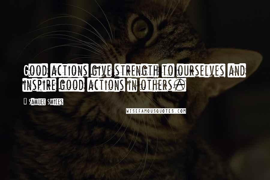 Samuel Smiles quotes: Good actions give strength to ourselves and inspire good actions in others.