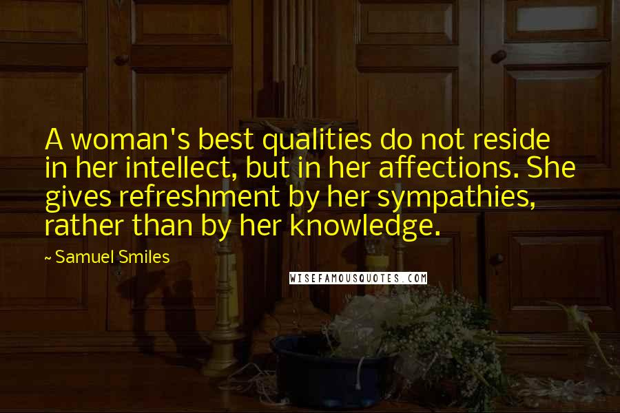 Samuel Smiles quotes: A woman's best qualities do not reside in her intellect, but in her affections. She gives refreshment by her sympathies, rather than by her knowledge.