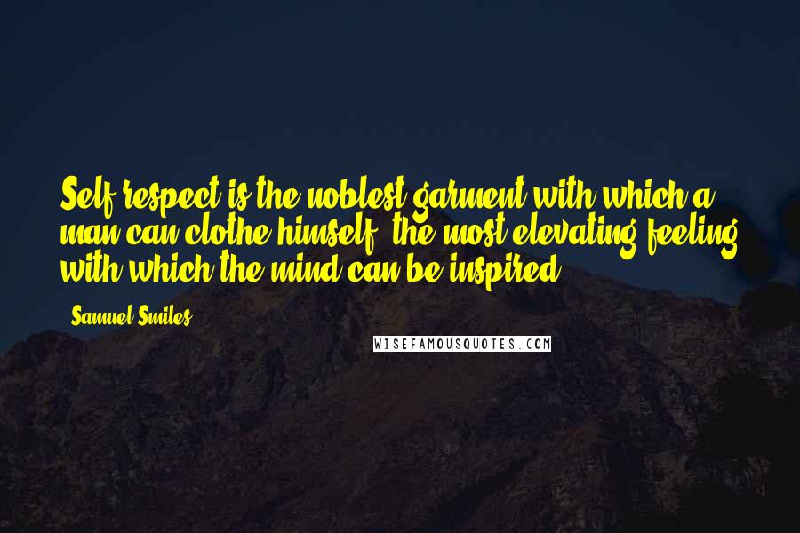 Samuel Smiles quotes: Self-respect is the noblest garment with which a man can clothe himself, the most elevating feeling with which the mind can be inspired.