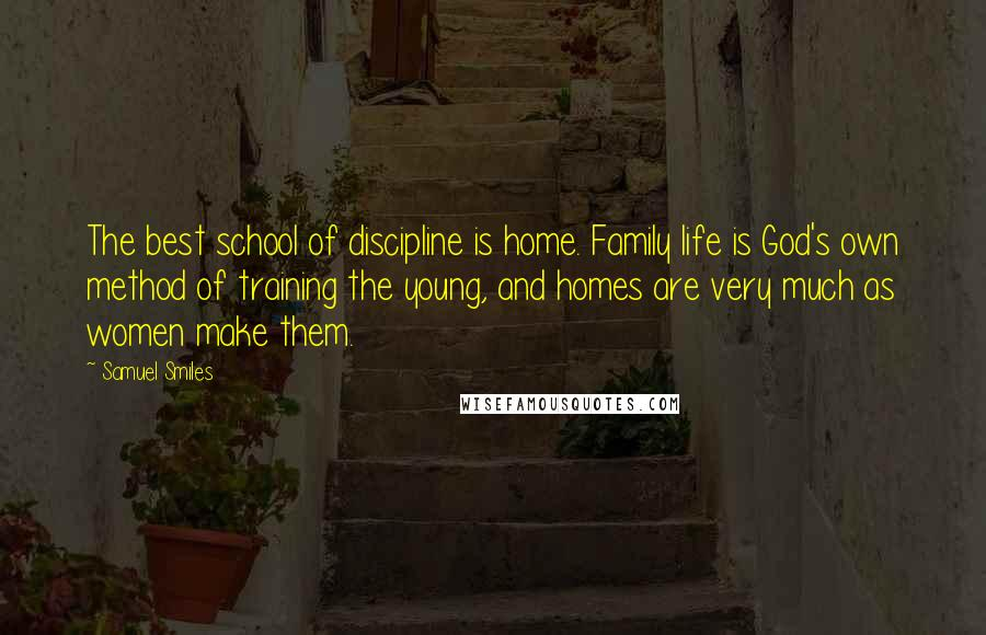 Samuel Smiles quotes: The best school of discipline is home. Family life is God's own method of training the young, and homes are very much as women make them.