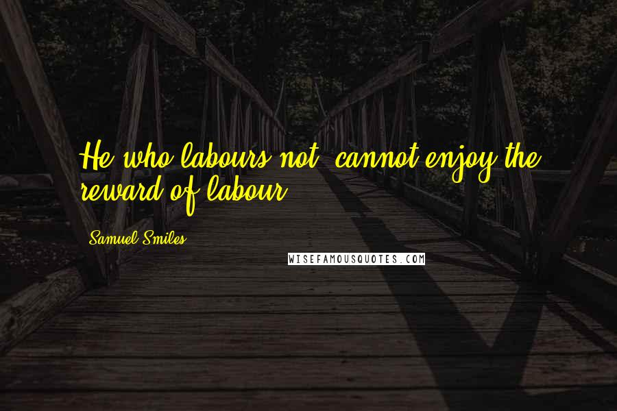 Samuel Smiles quotes: He who labours not, cannot enjoy the reward of labour.