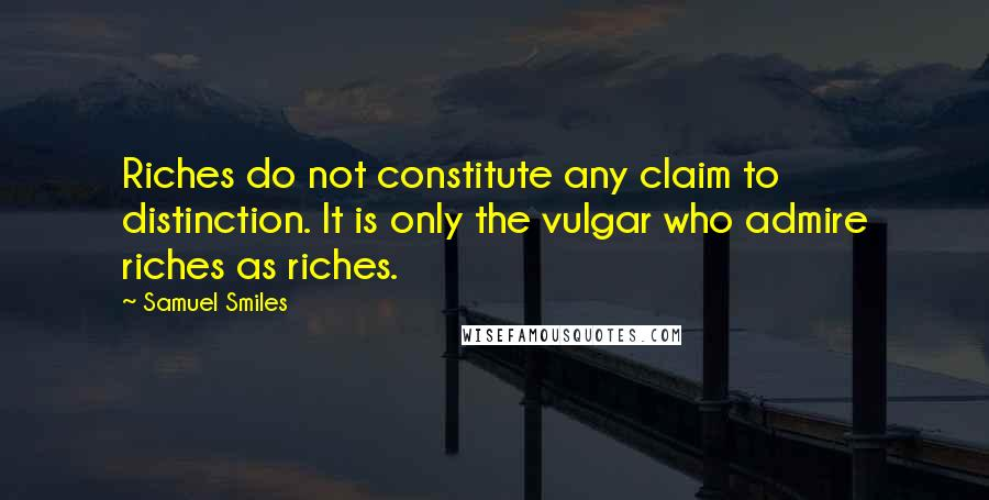 Samuel Smiles quotes: Riches do not constitute any claim to distinction. It is only the vulgar who admire riches as riches.