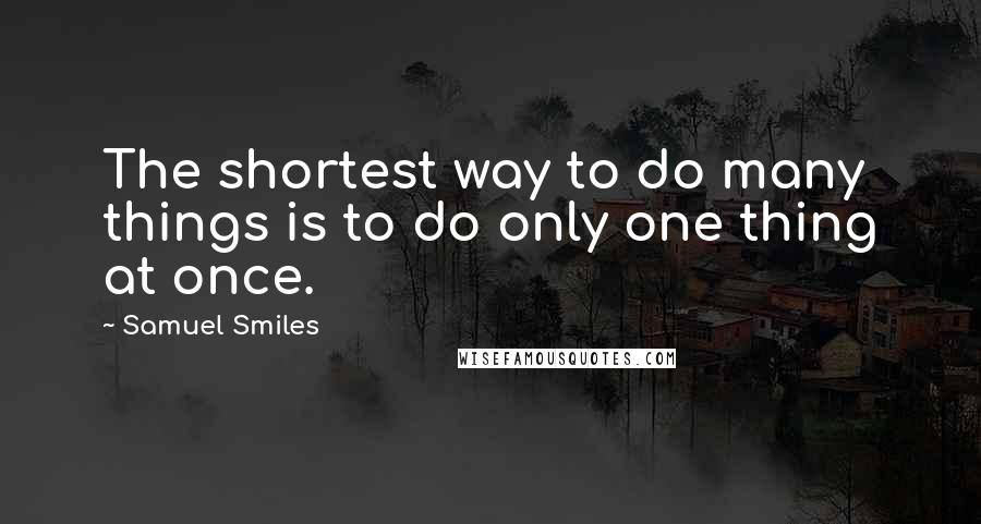 Samuel Smiles quotes: The shortest way to do many things is to do only one thing at once.