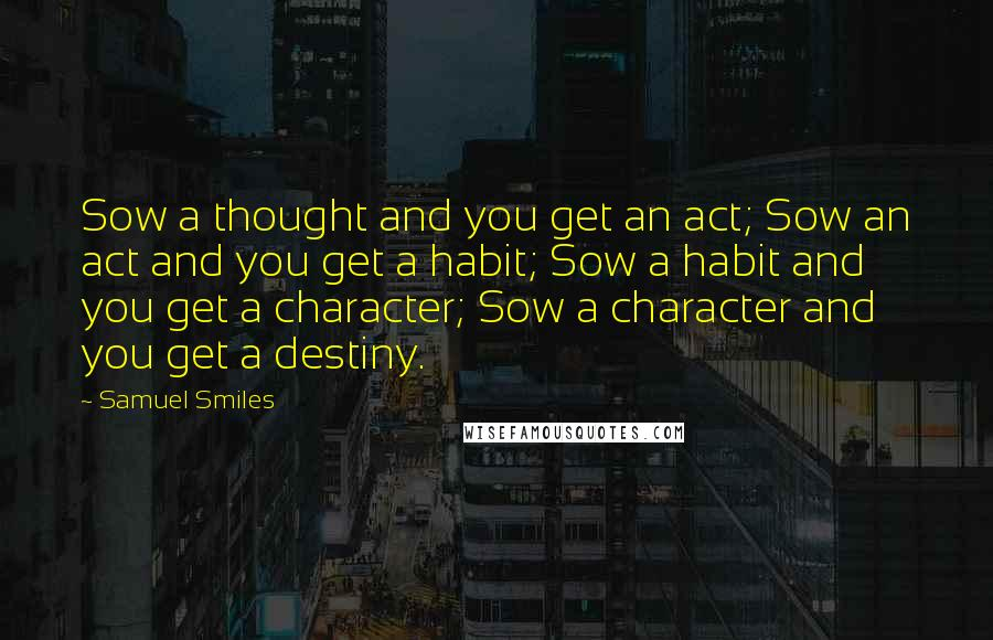 Samuel Smiles quotes: Sow a thought and you get an act; Sow an act and you get a habit; Sow a habit and you get a character; Sow a character and you get