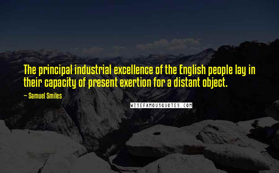 Samuel Smiles quotes: The principal industrial excellence of the English people lay in their capacity of present exertion for a distant object.