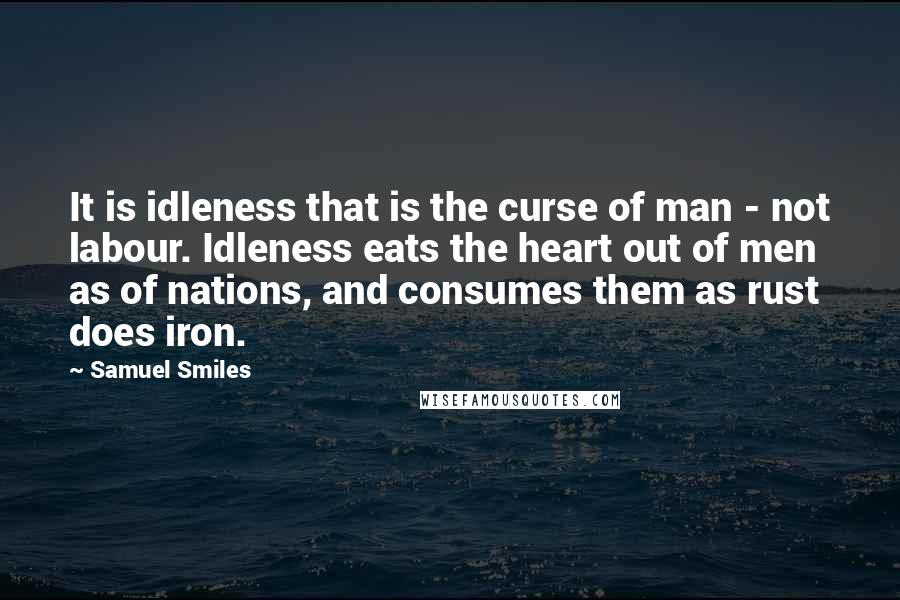 Samuel Smiles quotes: It is idleness that is the curse of man - not labour. Idleness eats the heart out of men as of nations, and consumes them as rust does iron.