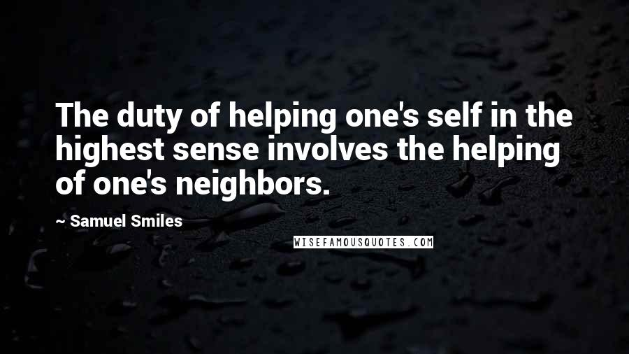 Samuel Smiles quotes: The duty of helping one's self in the highest sense involves the helping of one's neighbors.