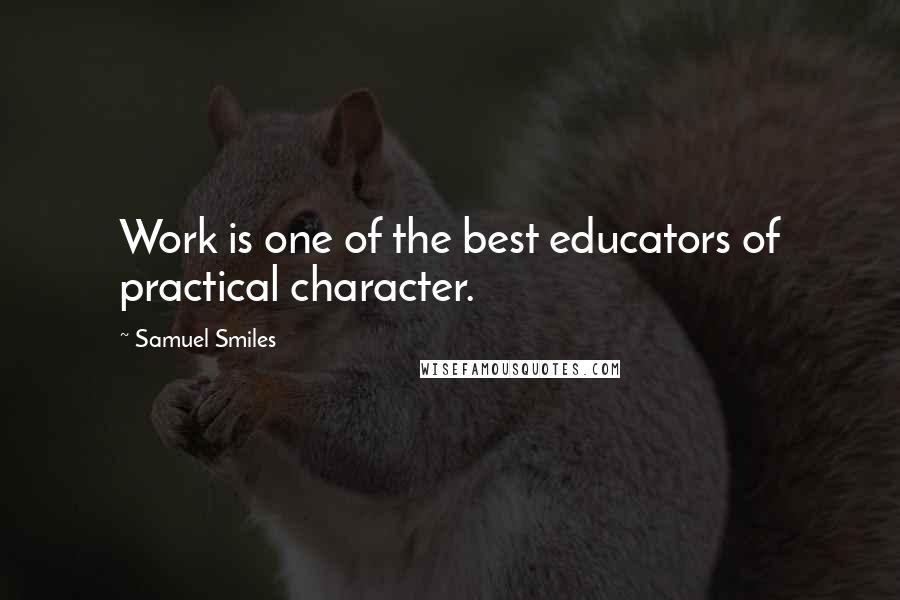 Samuel Smiles quotes: Work is one of the best educators of practical character.