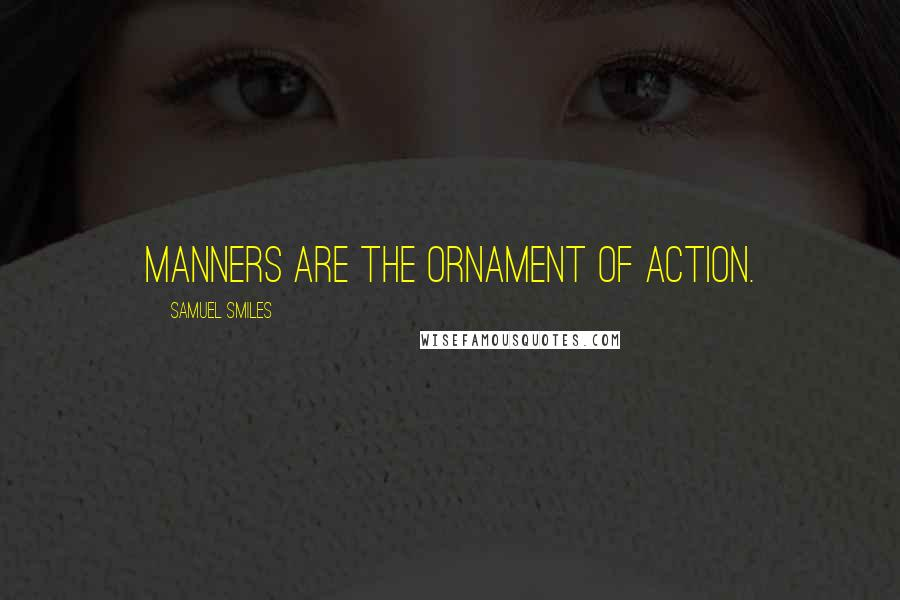 Samuel Smiles quotes: Manners are the ornament of action.