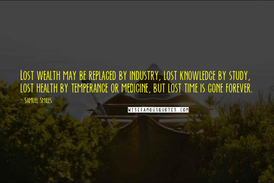 Samuel Smiles quotes: Lost wealth may be replaced by industry, lost knowledge by study, lost health by temperance or medicine, but lost time is gone forever.