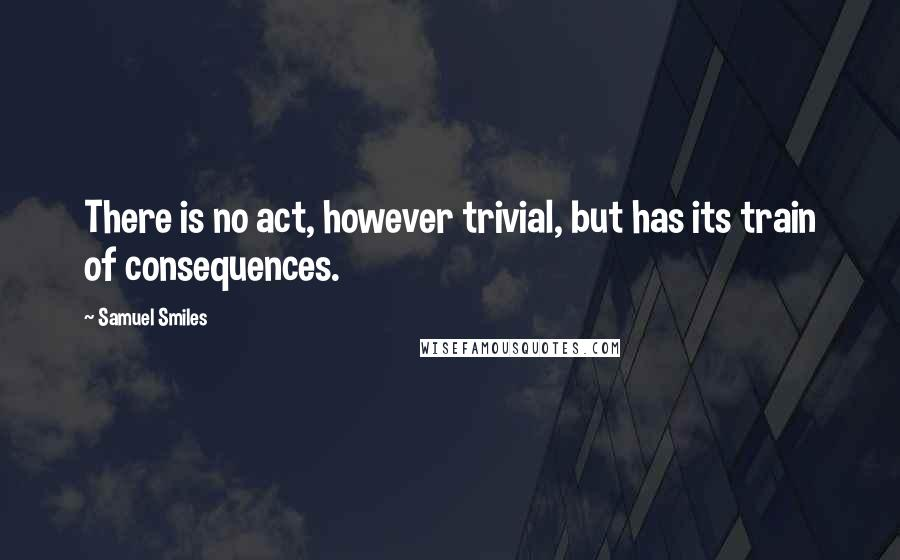 Samuel Smiles quotes: There is no act, however trivial, but has its train of consequences.