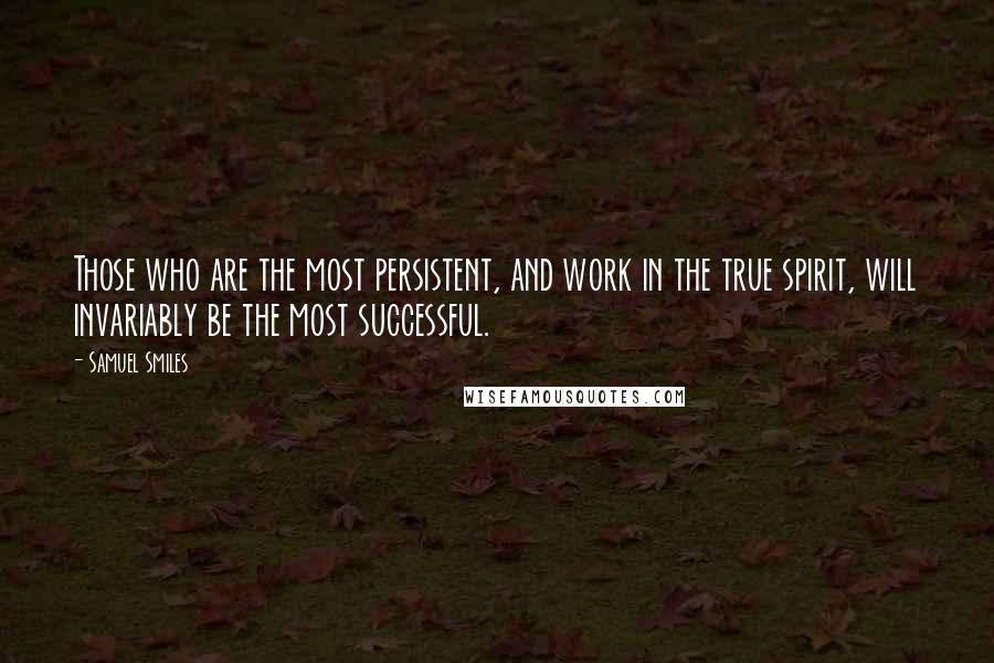 Samuel Smiles quotes: Those who are the most persistent, and work in the true spirit, will invariably be the most successful.