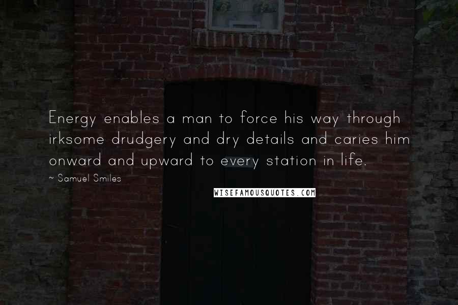 Samuel Smiles quotes: Energy enables a man to force his way through irksome drudgery and dry details and caries him onward and upward to every station in life.
