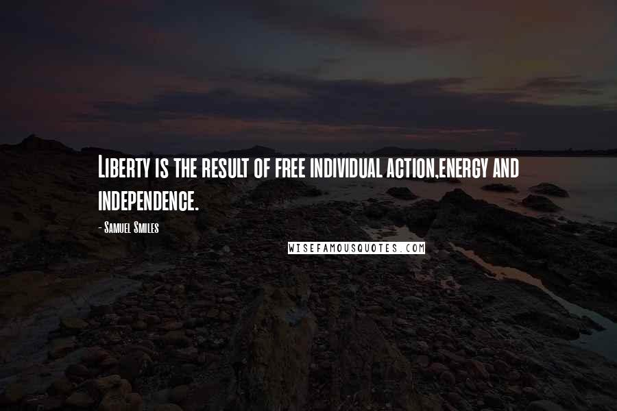 Samuel Smiles quotes: Liberty is the result of free individual action,energy and independence.
