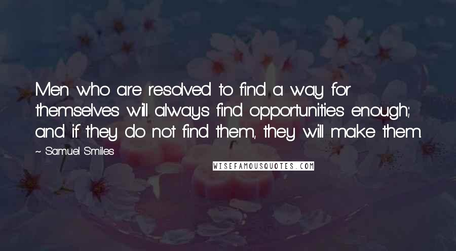 Samuel Smiles quotes: Men who are resolved to find a way for themselves will always find opportunities enough; and if they do not find them, they will make them.