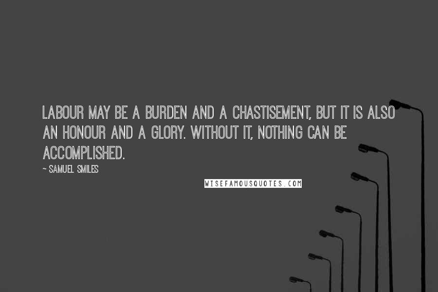 Samuel Smiles quotes: Labour may be a burden and a chastisement, but it is also an honour and a glory. Without it, nothing can be accomplished.
