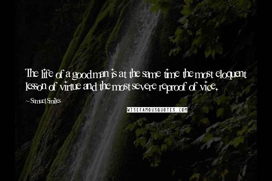 Samuel Smiles quotes: The life of a good man is at the same time the most eloquent lesson of virtue and the most severe reproof of vice.